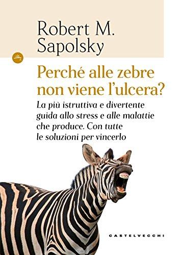 Perché alle zebre non viene l'ulcera?: La più istruttiva e divertente guida allo stress e alle malattie che produce. Con tutte le soluzioni per vincerlo