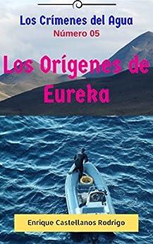 Los Crímenes del Agua: Los Orígenes de Eureka (Los Crímenes del Agua: Las Aventuras del Profesor Ulises Flynn nº 5) (Spanish Edition) by [Castellanos Rodrigo, Enrique]