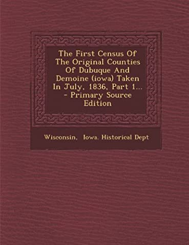 The First Census of the Original Counties of Dubuque and Demoine (Iowa) Taken in July, 1836, Part 1...