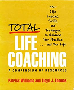 Total Life Coaching: 50+ Life Lessons, Skills, and Techniques to Enhance Your Practice . . . and Your Life: 60 Life Lessons, Skills, and Techniques to Enhance Your Practice... and Your Life by [Thomas, Lloyd J., Williams, Patrick]