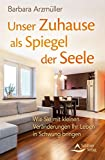 Unser Zuhause als Spiegel der Seele: Wie Sie mit kleinen Veränderungen Ihr Leben in Schwung bringen - Barbara Arzmüller