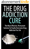 The Drug Addiction Cure: The Most Effective, Permanent Solution to Finally Overcome Drug Addiction for Life (Addiction, Marijuana Addiction, Cocaine Addiction, ... Get Rid of Drug Addiction) (English Edition)