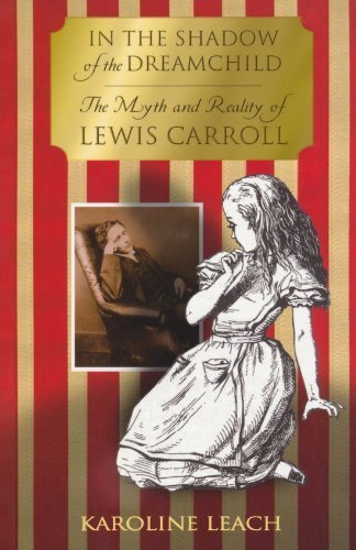 In the Shadow of the Dreamchild: The Myth and Reality of Lewis Carroll by Karoline Leach (2009-01-14)