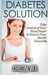 Diabetes Solution: Take Control of Your Blood Sugar & Restore Your Health Naturally (Natural Health & Natural Cures Series) by Christine Weil (2014-07-19)