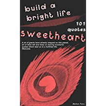Quotes to build a bright life sweetheart. 101 quotes to overcome your fears, your mental walls, to be free and live a bright life: 101 words of wisdom ... and live a bright life (English Edition)