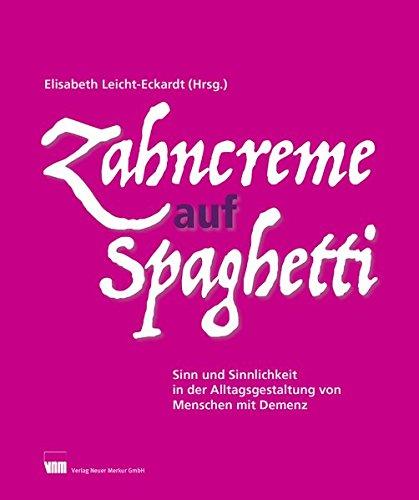 Zahncreme auf Spaghetti: Sinn und Sinnlichkeit in der Alltagsgestaltung von Menschen mit Demenz