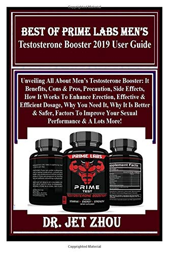Best Of Prime Labs Men's Testosterone Booster 2019 User Guide: Unveiling All About Men's Testosterone Booster: It Benefits, Cons & Pros, Precaution, ... Efficient Dosage, Why You Need It, Why It...