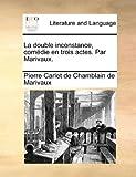 La Double Inconstance, Comedie En Trois Actes. Par Marivaux.