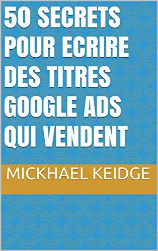 50 Secrets pour Ecrire des Titres Google Ads qui vendent par Mickhael Keidge