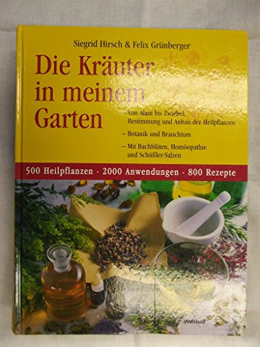 Die Kräuter in meinem Garten. Von Alant bis Zwiebel: Bestimmung und Anbau der Heilpflanzen - Botanik und Brauchtum - Mit Bachblüten, Homöopathie...