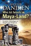 Was ist falsch im Maya-Land?: Versteckte Technologien in Tempeln und Skulpturen - Erich von Däniken