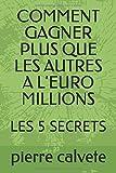 Telecharger Livres COMMENT GAGNER PLUS QUE LES AUTRES A L EURO MILLIONS LES 5 SECRETS (PDF,EPUB,MOBI) gratuits en Francaise