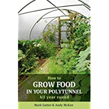 How to Grow Food in Your Polytunnel: All year round