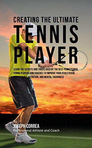 Descargar Creating the Ultimate Tennis Player: Learn the Secrets and Tricks Used by the Best Professional Tennis Players and Coaches to Improve Your Athleticism, ... and Mental Toughness Epub Gratis