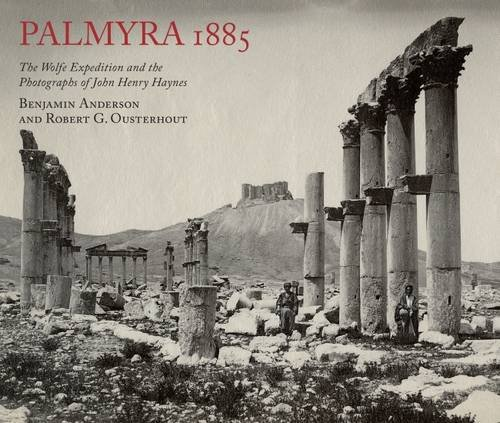 Palmyra 1885: The Wolfe Expedition and the Photographs of John Henry Haynes 1885 Antike