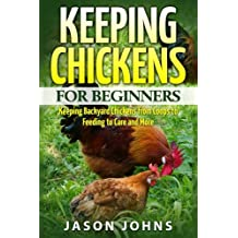 Keeping Chickens For Beginners: Keeping Backyard Chickens From Coops To Feeding To Care And More