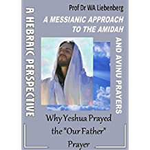 "A Messianic Approach to the Amidah and Avinu Prayers: Why did Yeshua Pray the ""Our Father"""