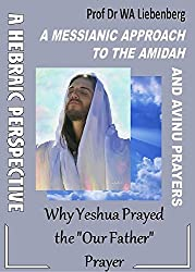 A Messianic Approach to the Amidah and Avinu Prayers: Why did Yeshua Pray the