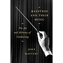 Maestros and Their Music: The Art and Alchemy of Conducting