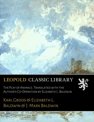 The Play of Animals. Translated with the Author's Co-Operation by Elizabeth L. Baldwin por Karl Groos