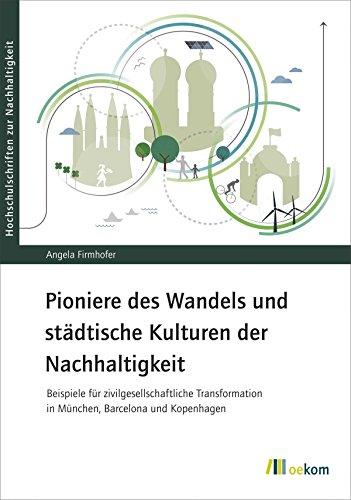 Pioniere des Wandels und städtische Kulturen der Nachhaltigkeit: Beispiele für zivilgesellschaftliche Transformation in München, Barcelona und Kopenhagen (Hochschulschriften zur Nachhaltigkeit 77)