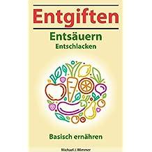 Entgiften - Entsäuern - Entschlacken: Mehr Gesundheit und Wohlbefinden durch basische Ernährung! (German Edition)