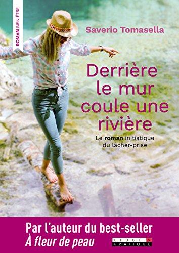 Derrière le mur coule une rivière : Le roman initiatique du lâcher-prise par Saverio Tomasella