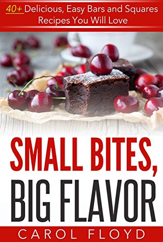 SMALL BITES, BIG FLAVOR: 40+ DELICIOUS, EASY BARS AND SQUARES RECIPES YOU WILL LOVE