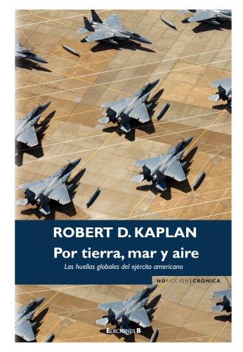 POR TIERRA, MAR Y AIRE: LAS HUELLAS GLOBALES DEL EJERCITO AMERICANO (NoFicción/Crónica) por Robert D. Kaplan