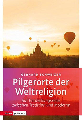 Pilgerorte der Weltreligionen: Auf Entdeckungsreise zwischen Tradition und Moderne (topos premium)