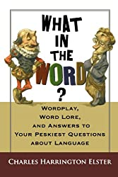 What in the Word?: Wordplay, Word Lore, and Answers to Your Peskiest Questions about Language (Harvest Original)