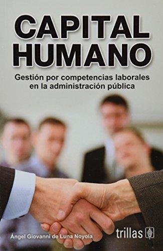 Capital humano / Human Capital: Gestion por competencias laborales en la administracion publica / Labor Competency Management Skills in Public Administration por Angel Giovanni Luna Noyola