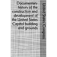 Documentary history of the construction and development of the United States Capitol building and grounds (English Edition)