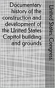 Documentary history of the construction and development of the United States Capitol building and grounds (English Edition) di [Congress., United States.]