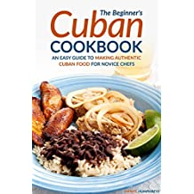 The Beginner's Cuban Cookbook: An Easy Guide to Making Authentic Cuban Food for Novice Chefs (English Edition)