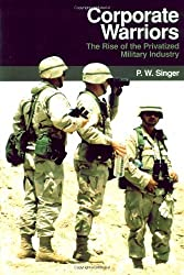Corporate Warriors: The Rise of the Privatized Military Industry (Cornell Studies in Security Affairs) by P. W. Singer (2003-07-23)