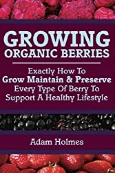 Growing Organic Berries: Exactly How To Grow, Maintain & Preserve Every Type Of Berry To Support A Healthy Lifestyle by Adam Holmes (2014-08-15)