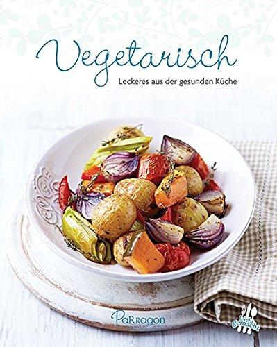 Vegetarisch: Leckeres aus der gesunden Küche (Leicht gemacht)