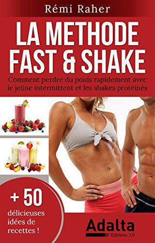 LA METHODE FAST & SHAKE : comment perdre du poids rapidement avec le jeûne intermittent et les shakes protéinés (BONUS : 50 délicieuses recettes de smoothies aux fruits et shakes riches en protéines) par Rémi Raher