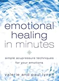 Emotional Healing in Minutes: Simple Acupressure Techniques For Your Emotions
