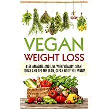 Vegan Weight Loss:  Feel Amazing and Live with Vitality! Start Today and Get the Lean, Clean Body you Want! (Vegan, Vegan diet for Beginners, Plantbased ... vegetarian, vegan health) (English Edition)