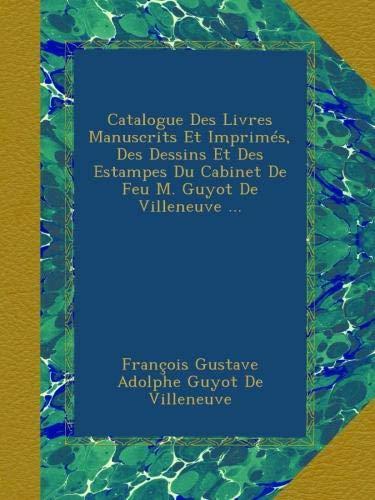 Catalogue Des Livres Manuscrits Et Imprimés, Des Dessins Et Des Estampes Du Cabinet De Feu M. Guyot De Villeneuve ... par François Gustave Adolphe Guyot De Villeneuve