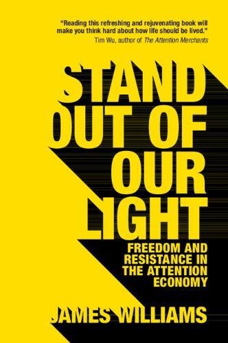 Stand out of our Light: Freedom and Resistance in the Attention Economy por James Williams
