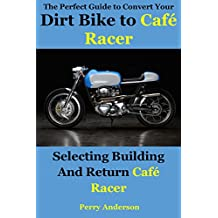 The Perfect Guide to Convert Your Dirt Bike to Café Racer: Selecting building and return Café Racer (Cafe Racer Book 1)