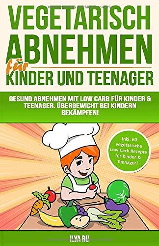 Vegetarisch Abnehmen Für Kinder & Teenager: Gesund abnehmen mit Low Carb für Kinder & Teenager. Übergewicht bei Kindern bekämpfen! (Bauchspeck Weg, Band 5)