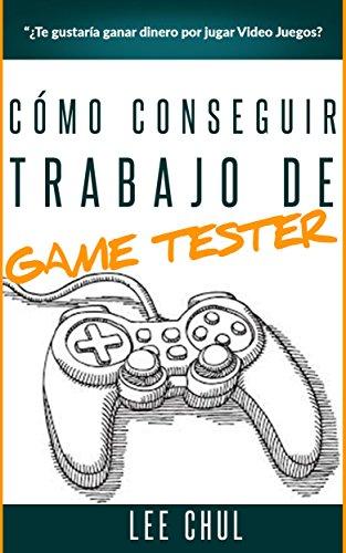 Cómo ser Game Tester - Ganar dinero jugando video juegos: Guía para conseguir trabajo de Game Tester profesional por Lee Chul