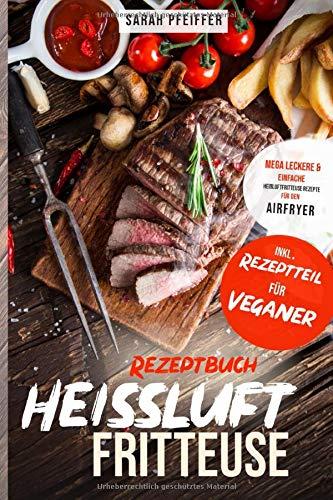 Heißluftfritteuse Rezeptbuch: Mega leckere und einfache Heißluftfritteuse Rezepte für den Airfryer.