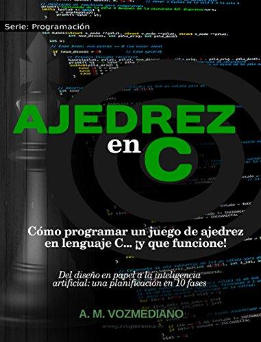 Ajedrez en C: Cómo programar un juego de ajedrez en lenguaje C... ¡y que funcione! (Programación nº 1) por A. M. Vozmediano