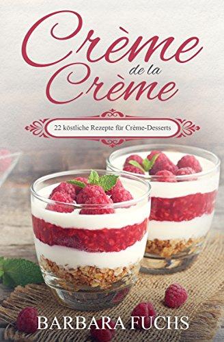 Crème de la Crème 22 köstliche Rezepte für Crème-Desserts