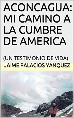 ACONCAGUA: MI CAMINO A LA CUMBRE DE AMERICA: (UN TESTIMONIO DE VIDA) por JAIME PALACIOS YANQUEZ